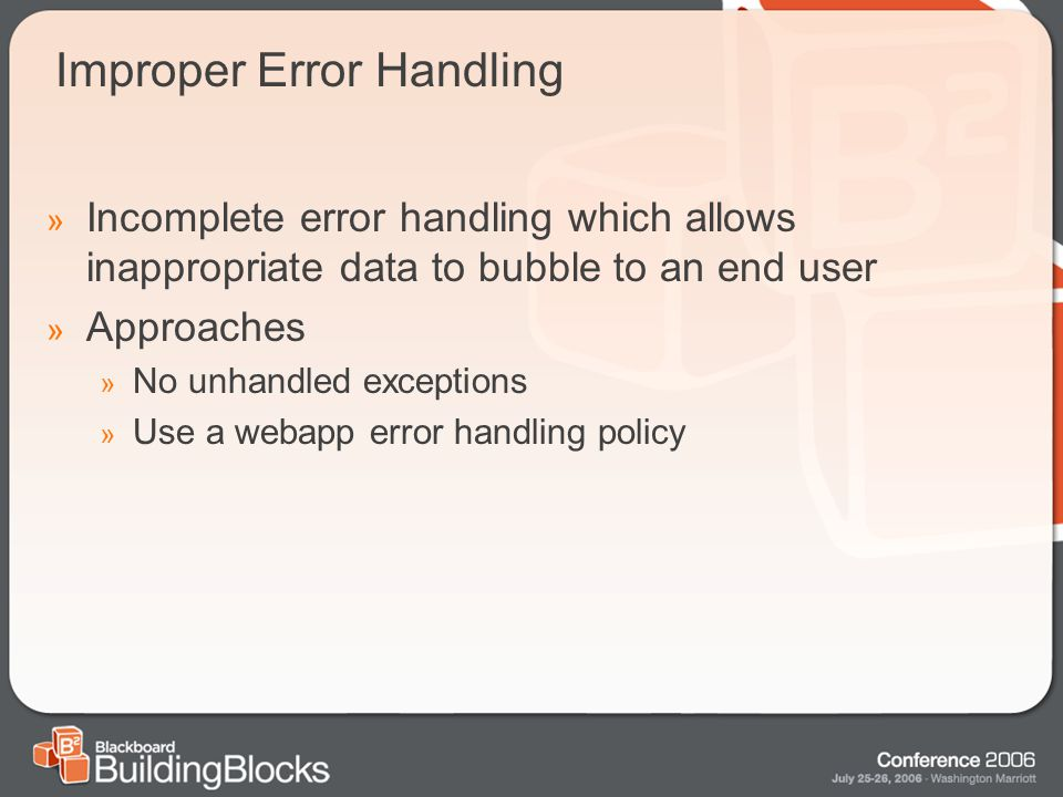 Improper Error Handling » Incomplete error handling which allows inappropriate data to bubble to an end user » Approaches » No unhandled exceptions » Use a webapp error handling policy