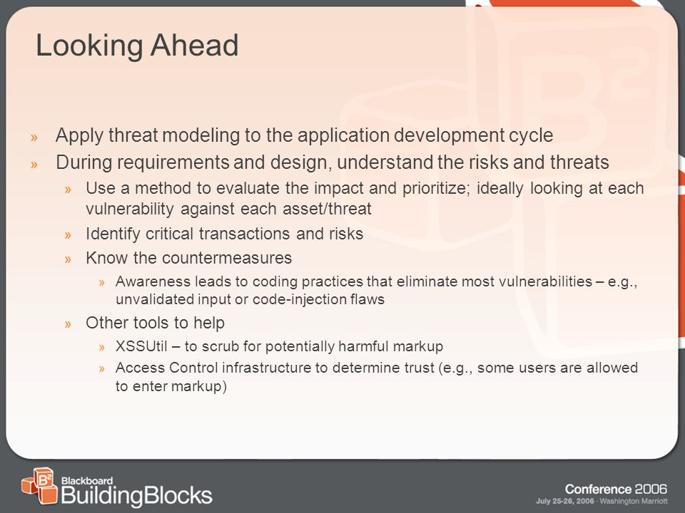 Looking Ahead » Apply threat modeling to the application development cycle » During requirements and design, understand the risks and threats » Use a method to evaluate the impact and prioritize; ideally looking at each vulnerability against each asset/threat » Identify critical transactions and risks » Know the countermeasures » Awareness leads to coding practices that eliminate most vulnerabilities – e.g., unvalidated input or code-injection flaws » Other tools to help » XSSUtil – to scrub for potentially harmful markup » Access Control infrastructure to determine trust (e.g., some users are allowed to enter markup)