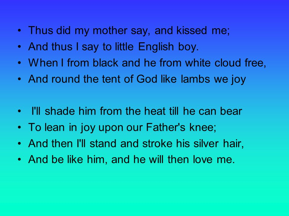 Thus did my mother say, and kissed me; And thus I say to little English boy.
