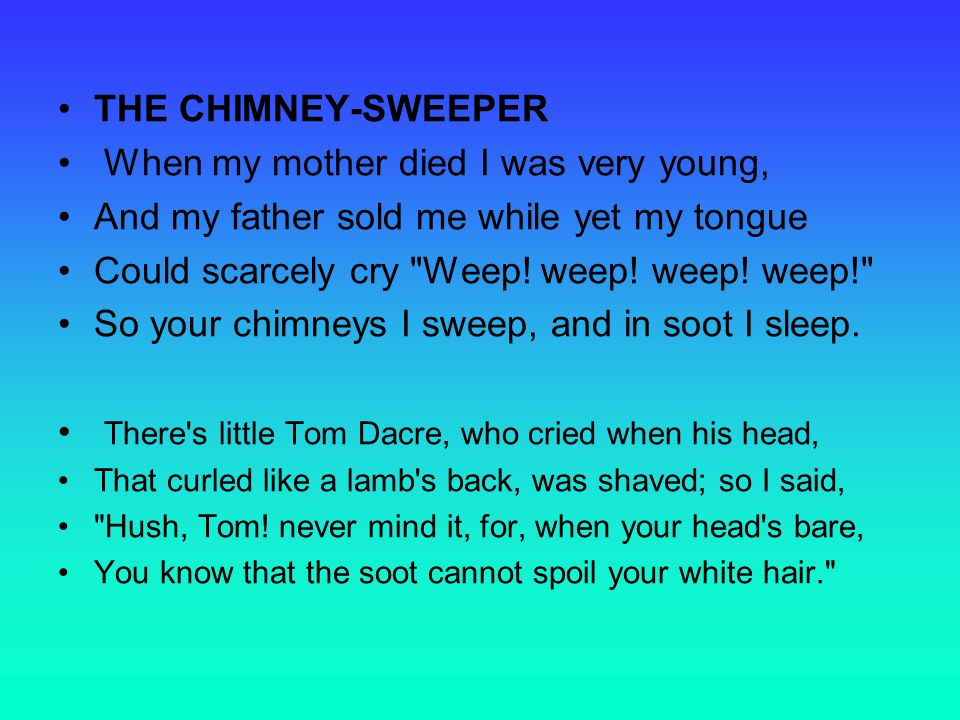THE CHIMNEY-SWEEPER When my mother died I was very young, And my father sold me while yet my tongue Could scarcely cry Weep.
