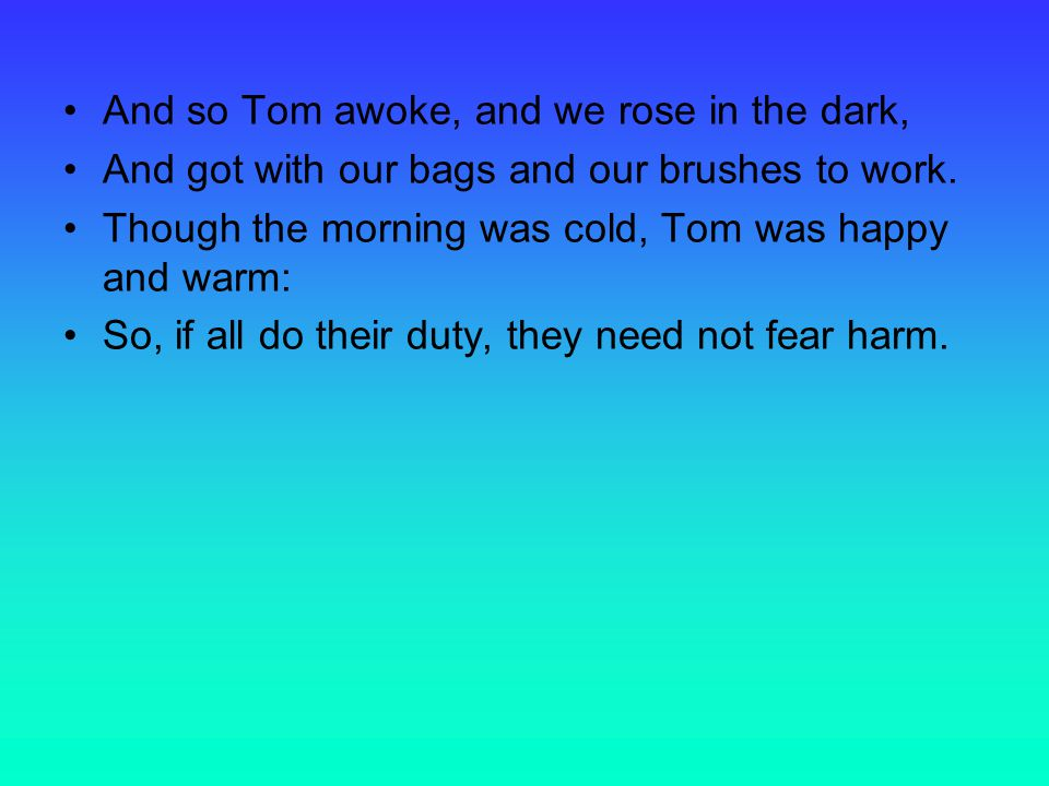 And so Tom awoke, and we rose in the dark, And got with our bags and our brushes to work.