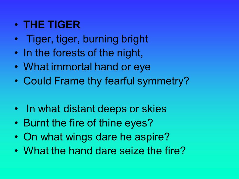 THE TIGER Tiger, tiger, burning bright In the forests of the night, What immortal hand or eye Could Frame thy fearful symmetry.