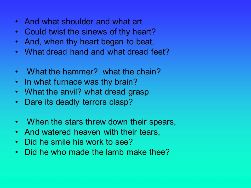 And what shoulder and what art Could twist the sinews of thy heart.