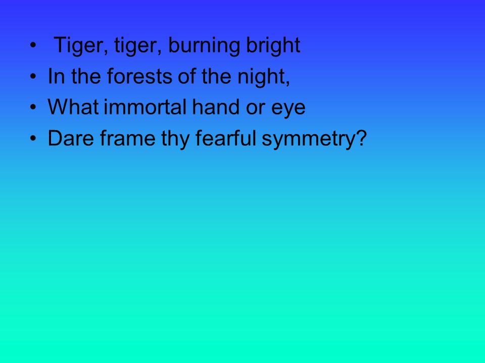 Tiger, tiger, burning bright In the forests of the night, What immortal hand or eye Dare frame thy fearful symmetry