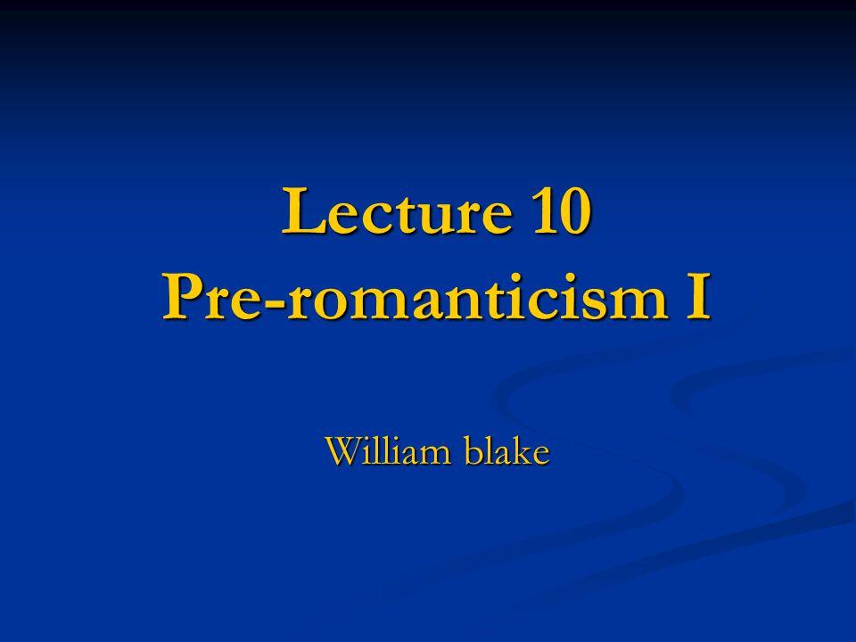Lecture 10 Pre-romanticism I Lecture 10 Pre-romanticism I William blake William blake