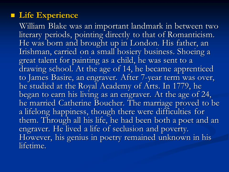 Life Experience Life Experience William Blake was an important landmark in between two literary periods, pointing directly to that of Romanticism. He