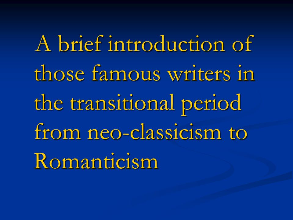 A brief introduction of those famous writers in the transitional period from neo-classicism to Romanticism A brief introduction of those famous writer