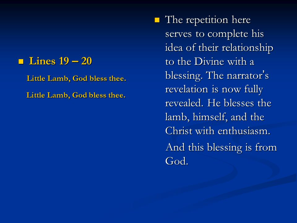 Lines 19 – 20 Lines 19 – 20 Little Lamb, God bless thee. Little Lamb, God bless thee. The repetition here serves to complete his idea of their relatio
