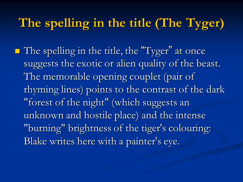 """The spelling in the title (The Tyger) The spelling in the title, the """" Tyger """" at once suggests the exotic or alien quality of the beast. The memorabl"""