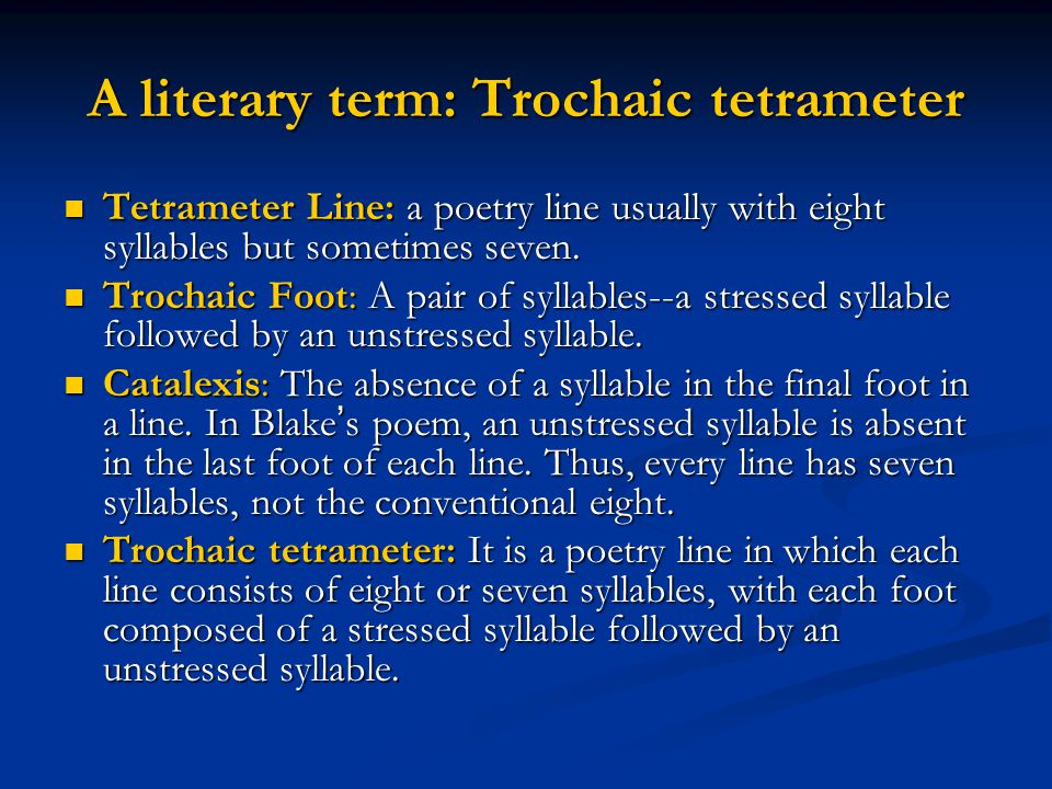 A literary term: Trochaic tetrameter Tetrameter Line: a poetry line usually with eight syllables but sometimes seven. Tetrameter Line: a poetry line u