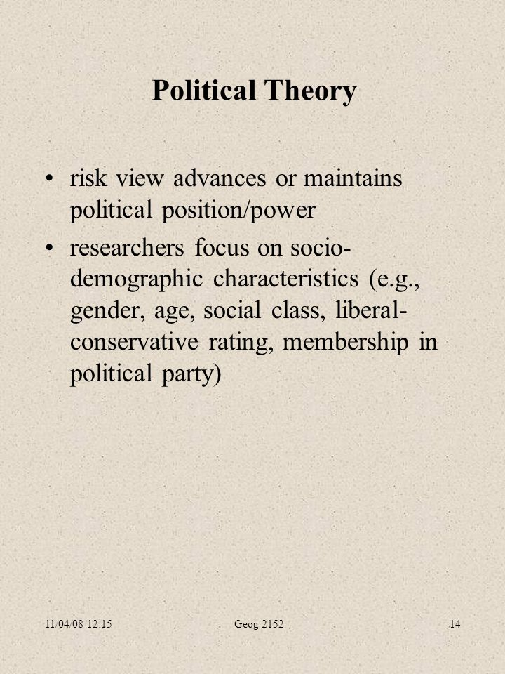 11/04/08 12:15Geog 215214 Political Theory risk view advances or maintains political position/power researchers focus on socio- demographic characteristics (e.g., gender, age, social class, liberal- conservative rating, membership in political party)