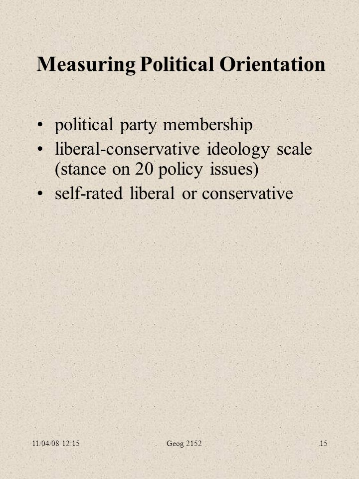 11/04/08 12:15Geog 215215 Measuring Political Orientation political party membership liberal-conservative ideology scale (stance on 20 policy issues) self-rated liberal or conservative