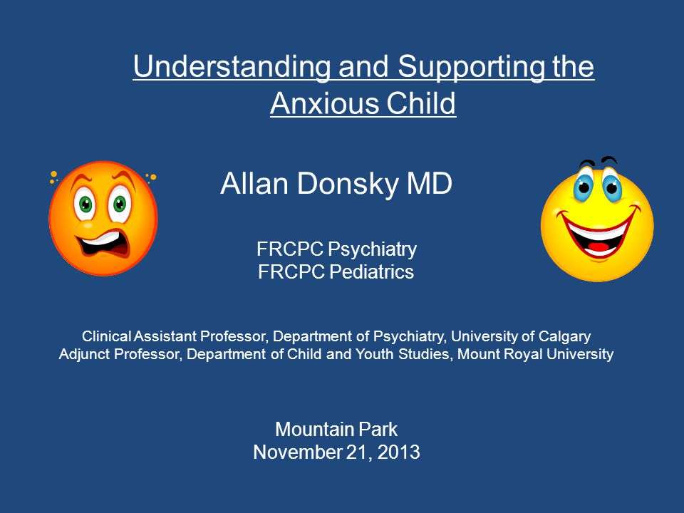 Understanding and Supporting the Anxious Child Allan Donsky MD FRCPC Psychiatry FRCPC Pediatrics Clinical Assistant Professor, Department of Psychiatry, University of Calgary Adjunct Professor, Department of Child and Youth Studies, Mount Royal University Mountain Park November 21, 2013