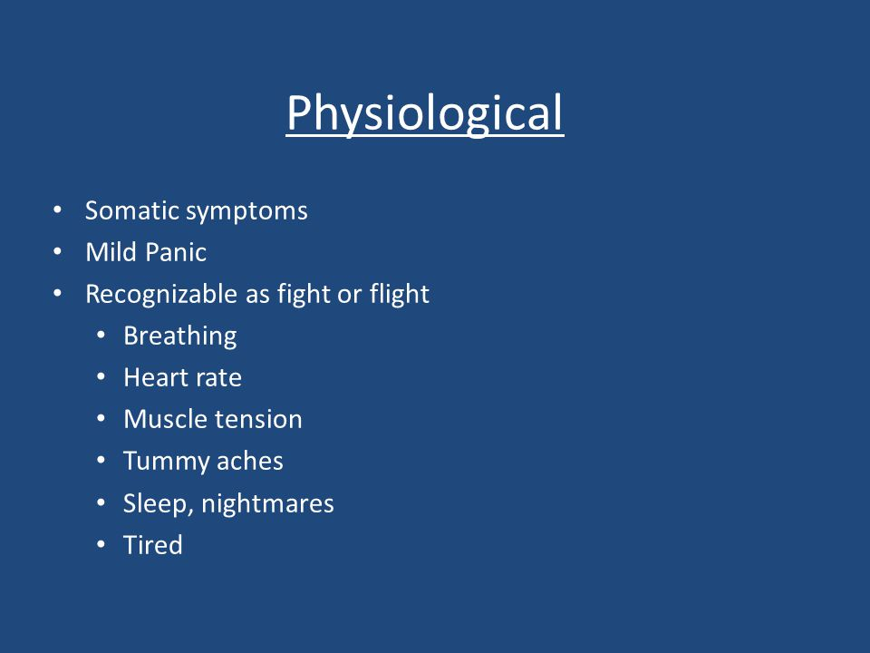 Physiological Somatic symptoms Mild Panic Recognizable as fight or flight Breathing Heart rate Muscle tension Tummy aches Sleep, nightmares Tired