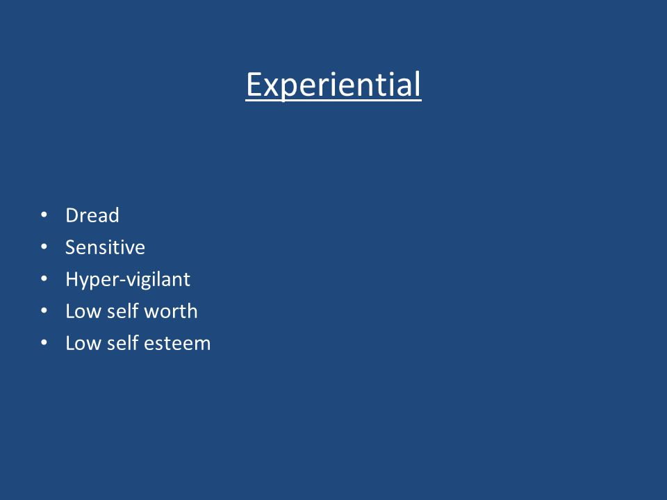 Experiential Dread Sensitive Hyper-vigilant Low self worth Low self esteem