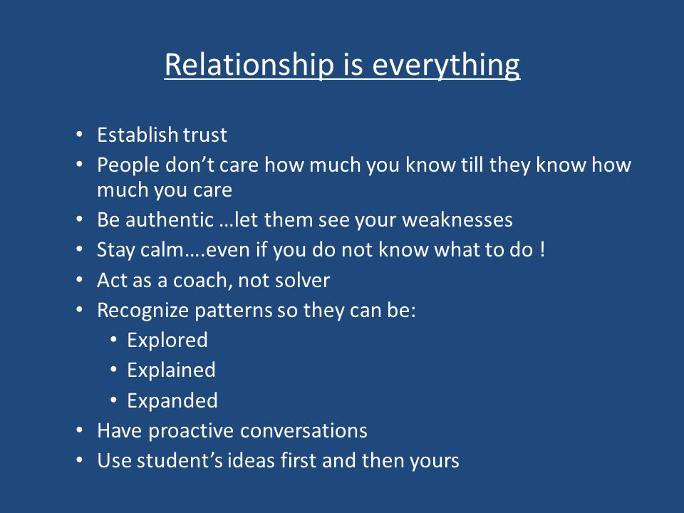 Relationship is everything Establish trust People don't care how much you know till they know how much you care Be authentic …let them see your weaknesses Stay calm….even if you do not know what to do .