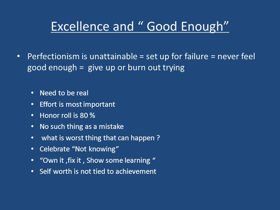 Excellence and Good Enough Perfectionism is unattainable = set up for failure = never feel good enough = give up or burn out trying Need to be real Effort is most important Honor roll is 80 % No such thing as a mistake what is worst thing that can happen .