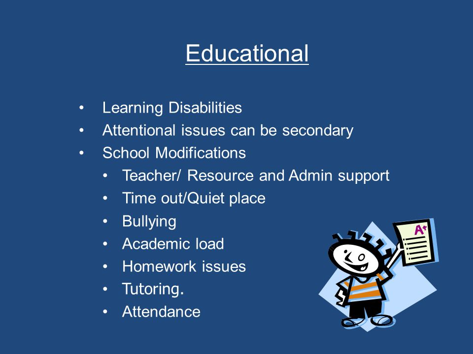 Educational Learning Disabilities Attentional issues can be secondary School Modifications Teacher/ Resource and Admin support Time out/Quiet place Bullying Academic load Homework issues Tutoring.
