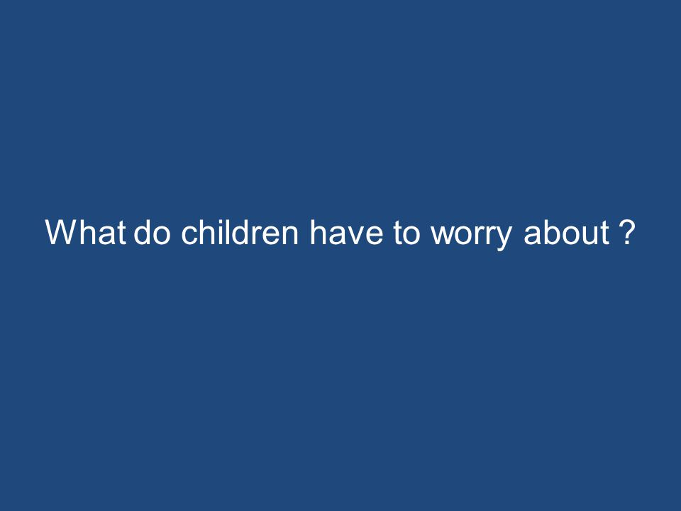 What do children have to worry about