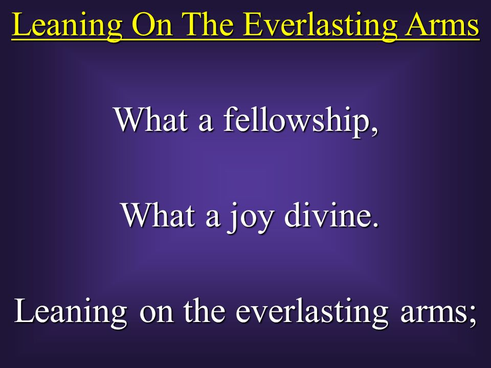 Leaning On The Everlasting Arms What a fellowship, What a joy divine.