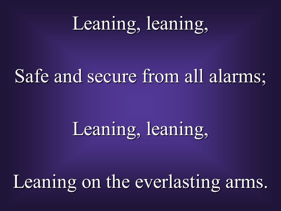 Leaning, leaning, Safe and secure from all alarms; Leaning, leaning, Leaning on the everlasting arms.