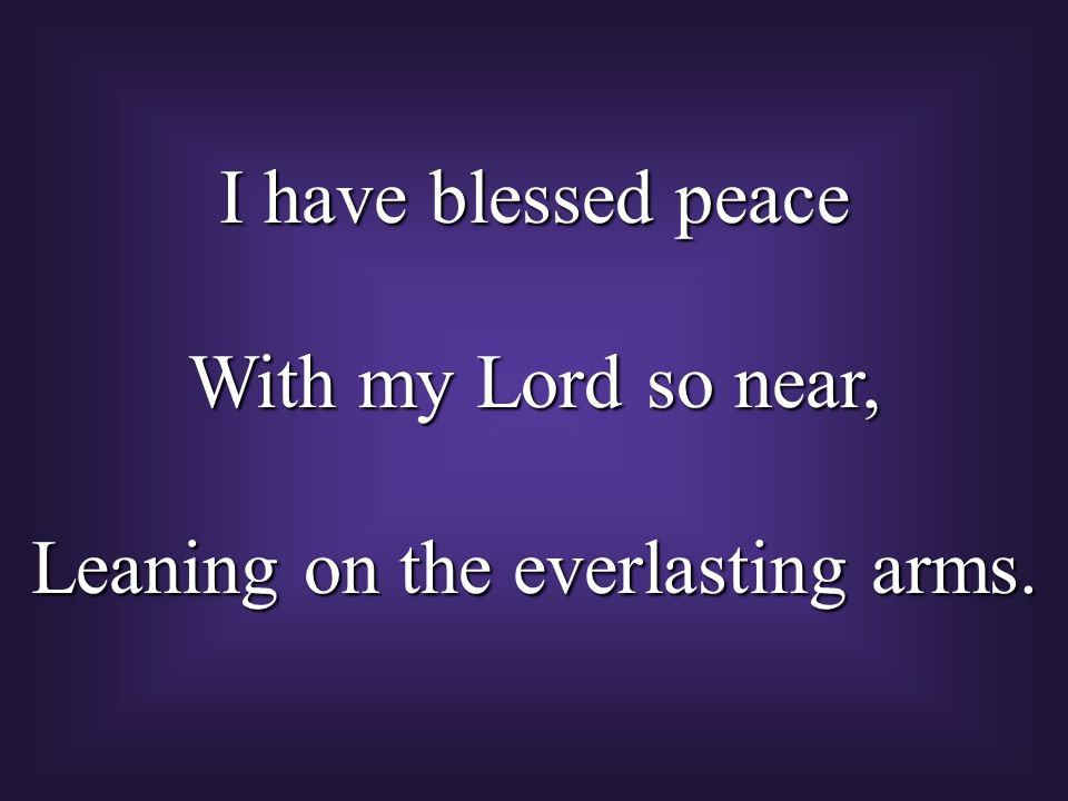I have blessed peace With my Lord so near, Leaning on the everlasting arms.