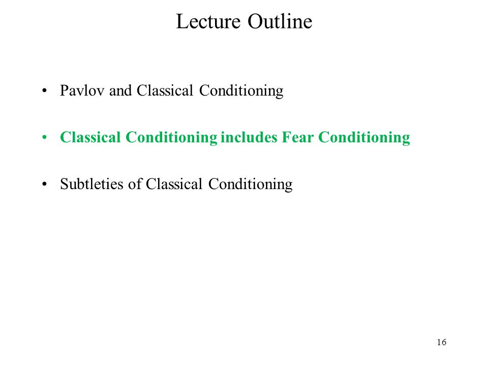 16 Lecture Outline Pavlov and Classical Conditioning Classical Conditioning includes Fear Conditioning Subtleties of Classical Conditioning