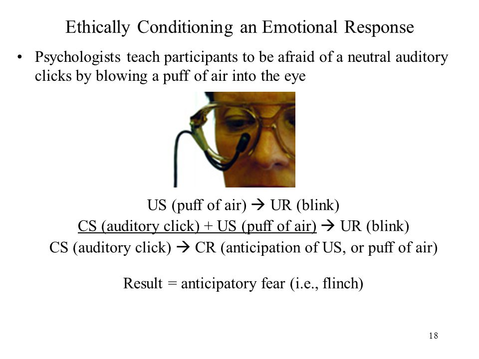 18 Ethically Conditioning an Emotional Response Psychologists teach participants to be afraid of a neutral auditory clicks by blowing a puff of air into the eye US (puff of air)  UR (blink) CS (auditory click) + US (puff of air)  UR (blink) CS (auditory click)  CR (anticipation of US, or puff of air) Result = anticipatory fear (i.e., flinch)