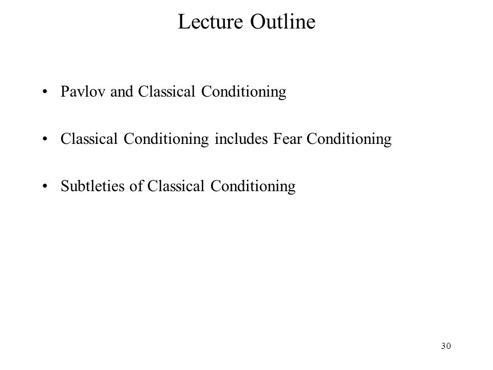 30 Lecture Outline Pavlov and Classical Conditioning Classical Conditioning includes Fear Conditioning Subtleties of Classical Conditioning