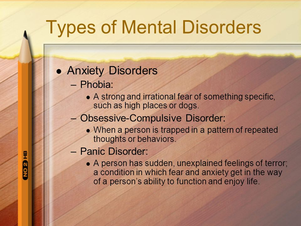 Types of Mental Disorders Anxiety Disorders –Phobia: A strong and irrational fear of something specific, such as high places or dogs.