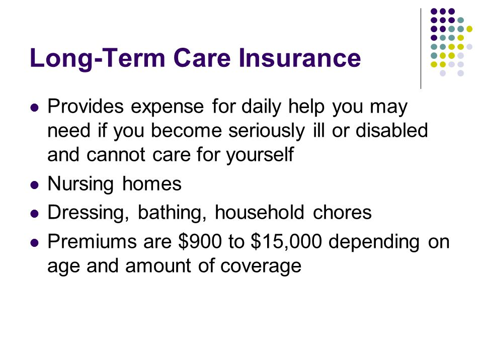Long-Term Care Insurance Provides expense for daily help you may need if you become seriously ill or disabled and cannot care for yourself Nursing hom