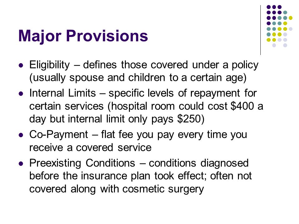 Major Provisions Eligibility – defines those covered under a policy (usually spouse and children to a certain age) Internal Limits – specific levels of repayment for certain services (hospital room could cost $400 a day but internal limit only pays $250) Co-Payment – flat fee you pay every time you receive a covered service Preexisting Conditions – conditions diagnosed before the insurance plan took effect; often not covered along with cosmetic surgery