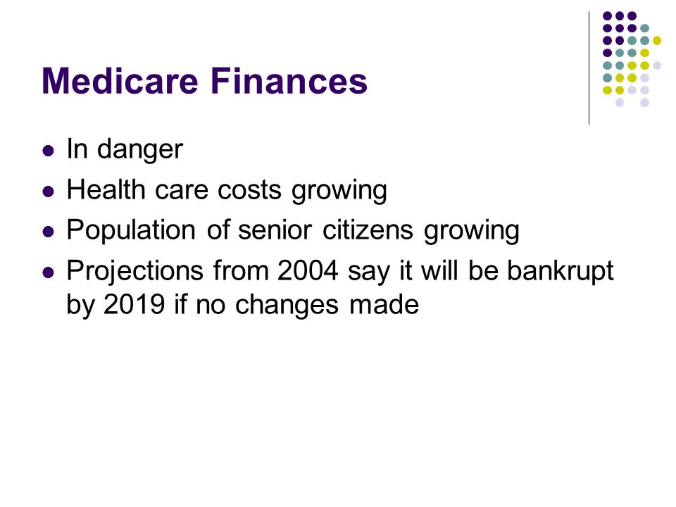 Medicare Finances In danger Health care costs growing Population of senior citizens growing Projections from 2004 say it will be bankrupt by 2019 if no changes made