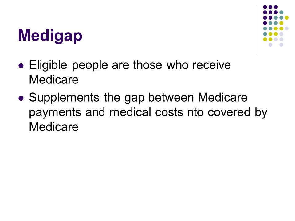 Medigap Eligible people are those who receive Medicare Supplements the gap between Medicare payments and medical costs nto covered by Medicare