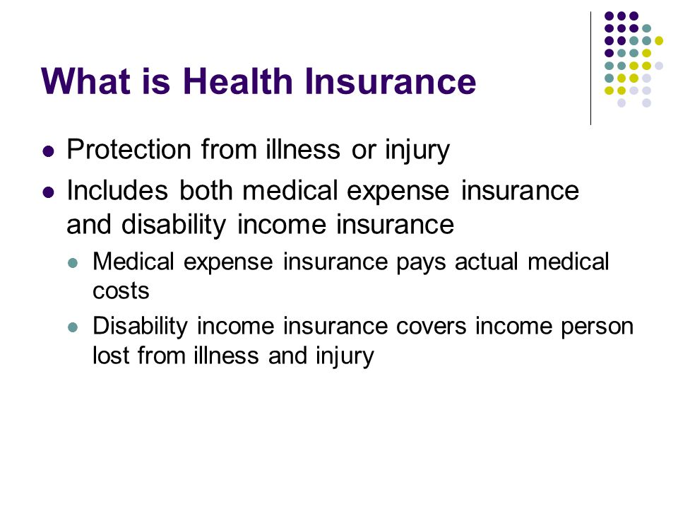 What is Health Insurance Protection from illness or injury Includes both medical expense insurance and disability income insurance Medical expense ins