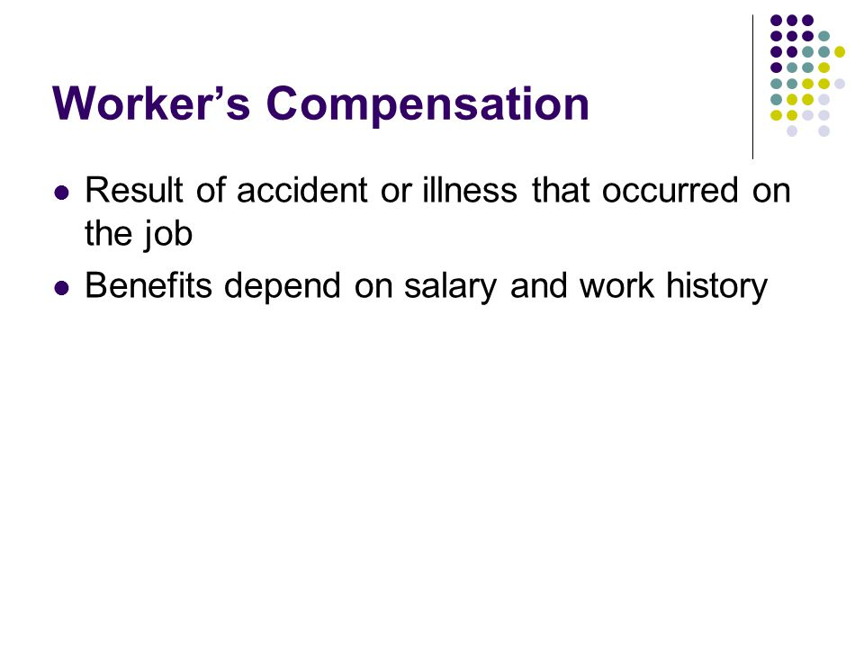 Worker's Compensation Result of accident or illness that occurred on the job Benefits depend on salary and work history
