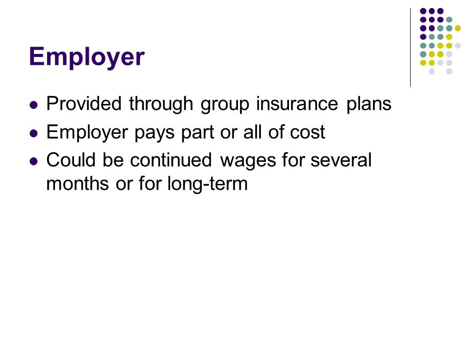 Employer Provided through group insurance plans Employer pays part or all of cost Could be continued wages for several months or for long-term