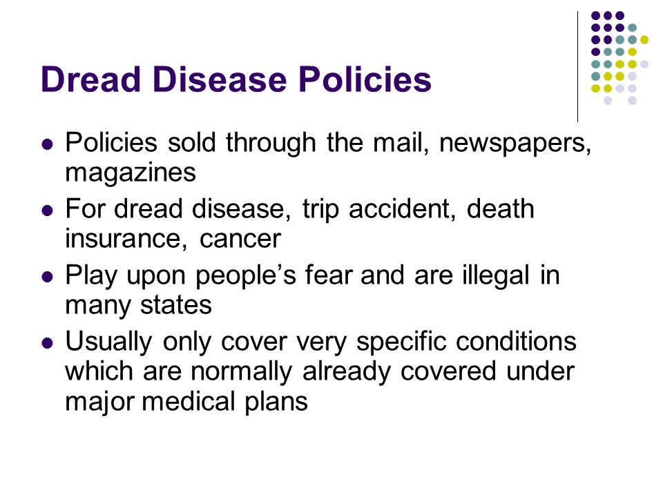 Dread Disease Policies Policies sold through the mail, newspapers, magazines For dread disease, trip accident, death insurance, cancer Play upon people's fear and are illegal in many states Usually only cover very specific conditions which are normally already covered under major medical plans