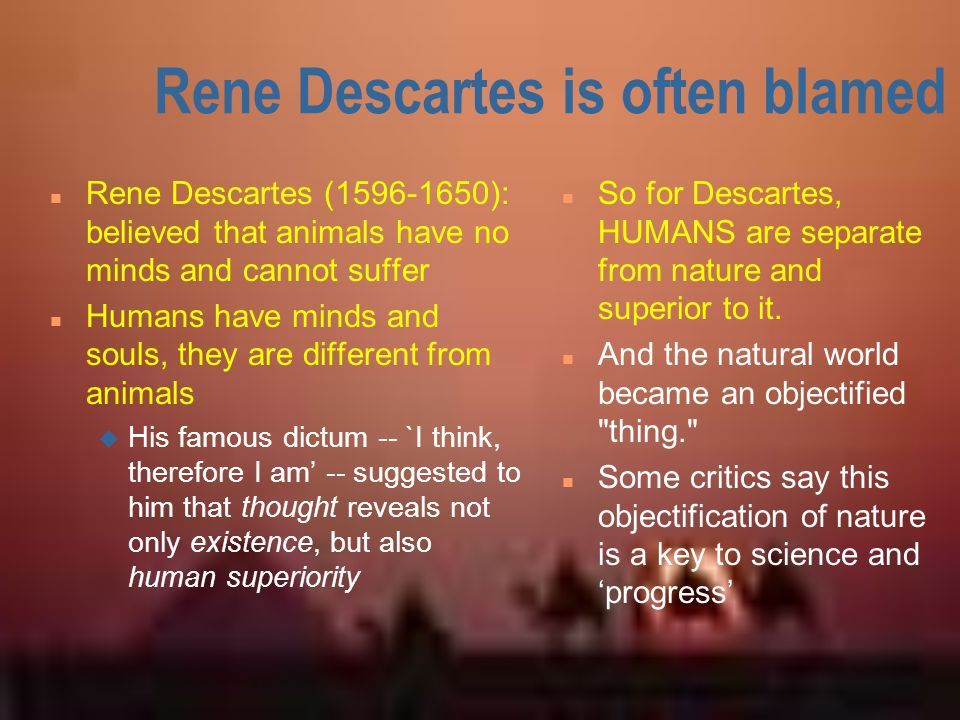Rene Descartes is often blamed n Rene Descartes (1596-1650): believed that animals have no minds and cannot suffer n Humans have minds and souls, they