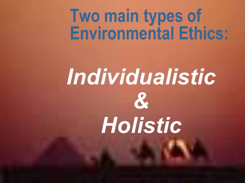 Two main types of Environmental Ethics: Individualistic & Holistic