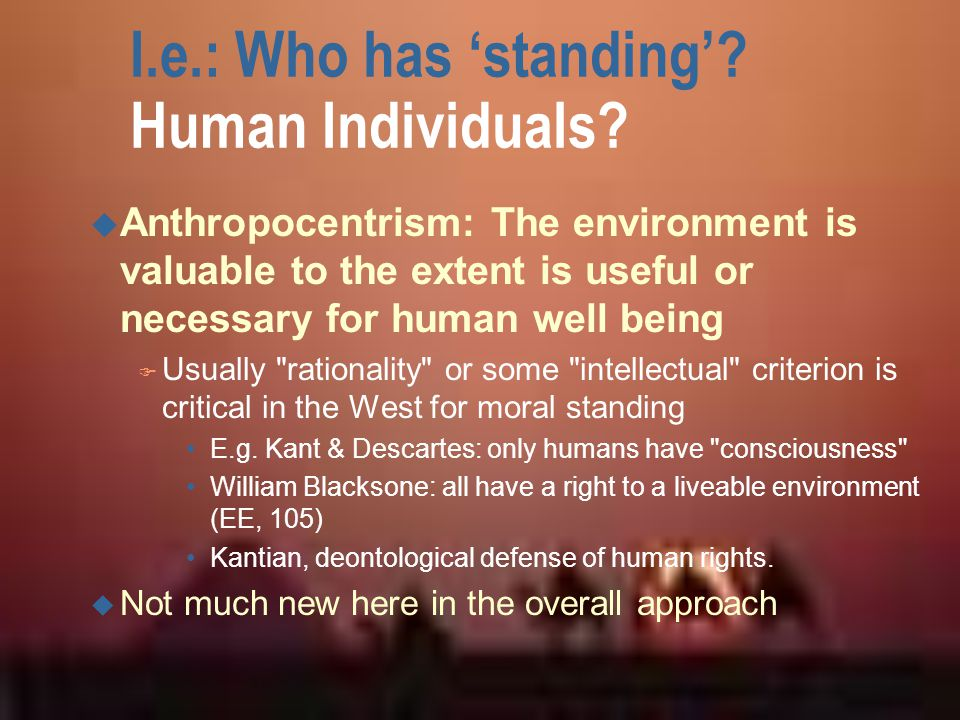 I.e.: Who has 'standing'? Human Individuals? u Anthropocentrism: The environment is valuable to the extent is useful or necessary for human well being