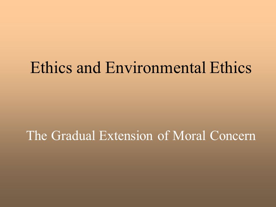 Ethics and Environmental Ethics The Gradual Extension of Moral Concern
