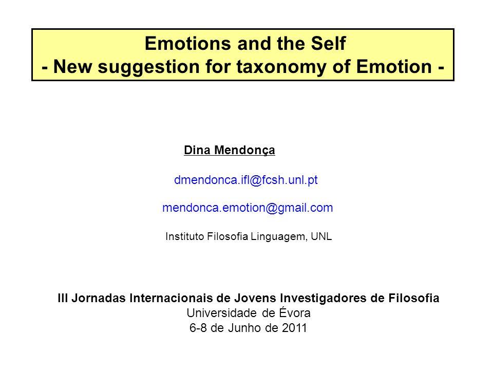Emotions and the Self - New suggestion for taxonomy of Emotion - Dina Mendonça dmendonca.ifl@fcsh.unl.pt mendonca.emotion@gmail.com Instituto Filosofia Linguagem, UNL III Jornadas Internacionais de Jovens Investigadores de Filosofia Universidade de Évora 6-8 de Junho de 2011