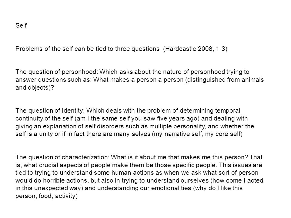 Self Problems of the self can be tied to three questions (Hardcastle 2008, 1-3) The question of personhood: Which asks about the nature of personhood trying to answer questions such as: What makes a person a person (distinguished from animals and objects).