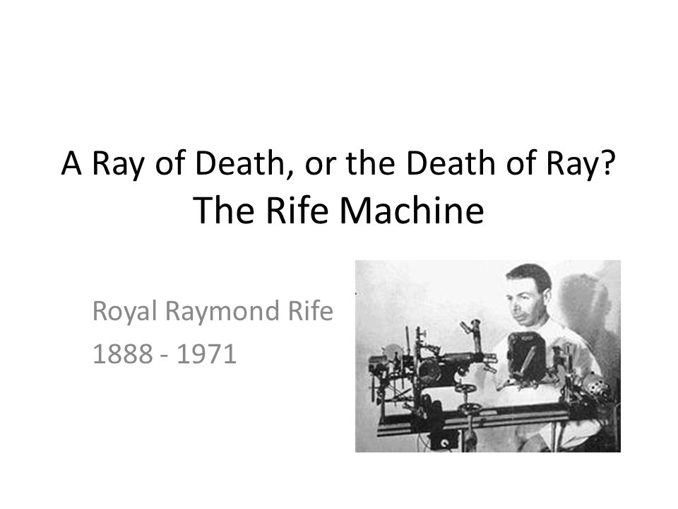A Ray of Death, or the Death of Ray? The Rife Machine Royal Raymond Rife 1888 - 1971