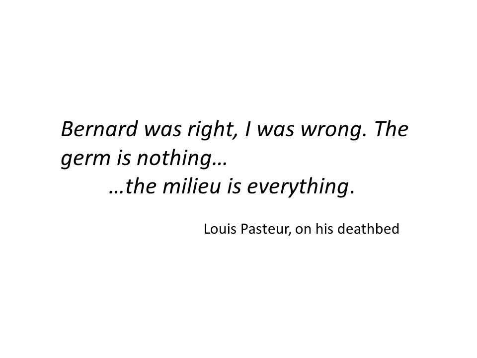 Bernard was right, I was wrong. The germ is nothing… …the milieu is everything. Louis Pasteur, on his deathbed