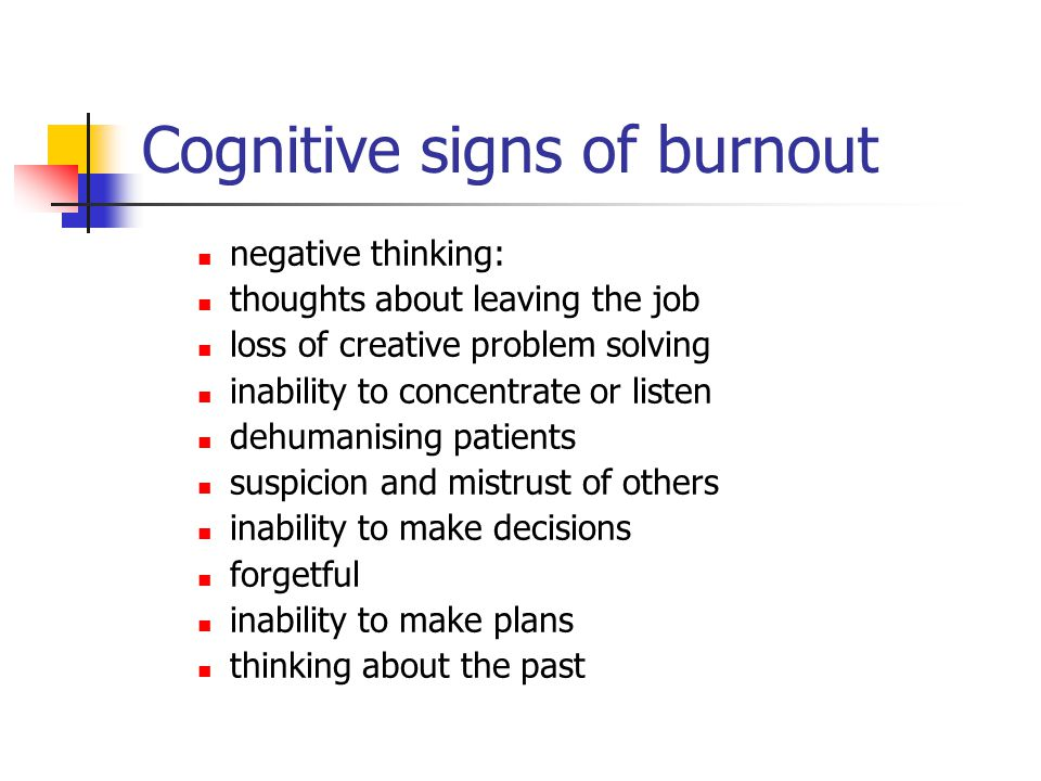 Cognitive signs of burnout negative thinking: thoughts about leaving the job loss of creative problem solving inability to concentrate or listen dehum