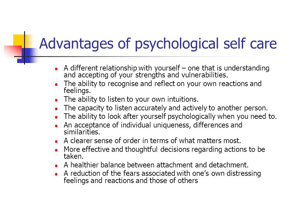 Advantages of psychological self care A different relationship with yourself – one that is understanding and accepting of your strengths and vulnerabi