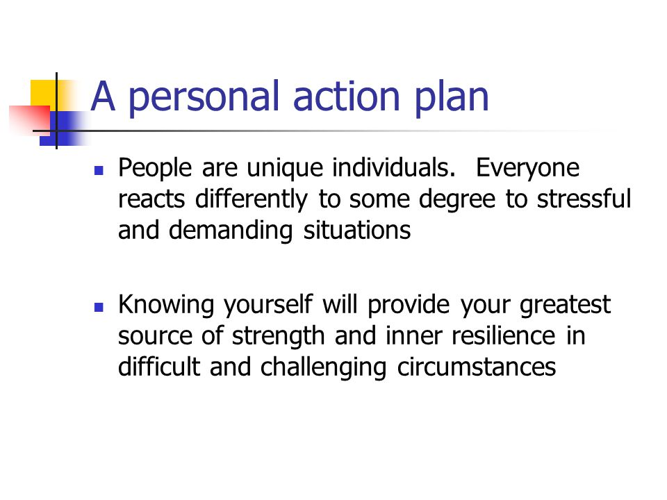 A personal action plan People are unique individuals. Everyone reacts differently to some degree to stressful and demanding situations Knowing yoursel