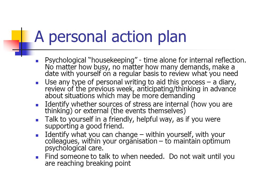 "A personal action plan Psychological ""housekeeping"" - time alone for internal reflection. No matter how busy, no matter how many demands, make a date"